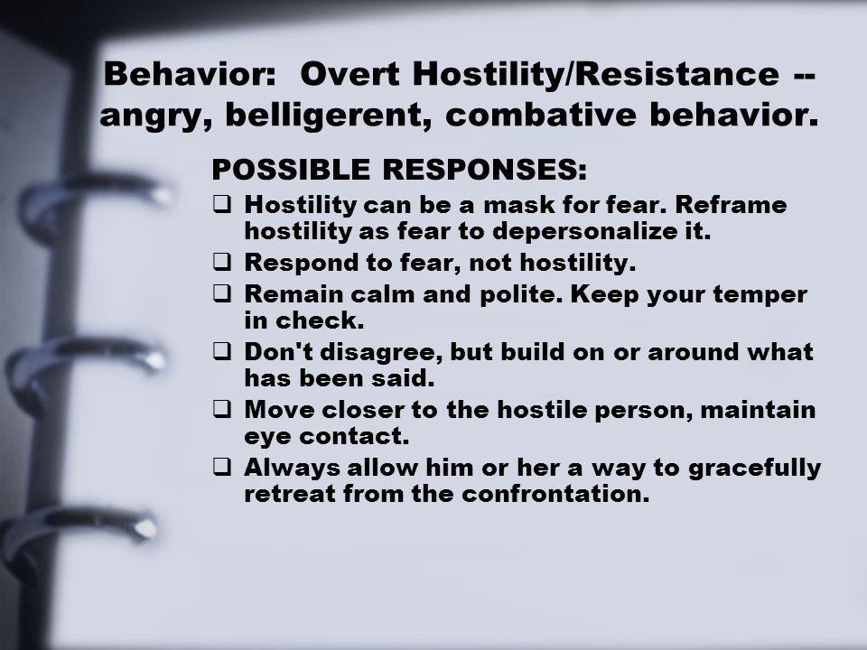 Behavior: Overt Hostility/Resistance -- angry, belligerent, combative behavior.