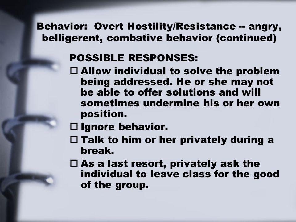 Behavior: Overt Hostility/Resistance -- angry, belligerent, combative behavior (continued)