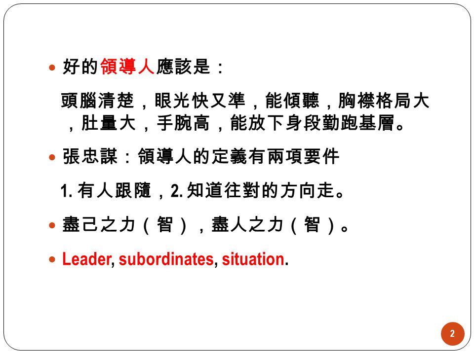 好的領導人應該是: 頭腦清楚,眼光快又準,能傾聽,胸襟格局大 ,肚量大,手腕高,能放下身段勤跑基層。 張忠謀:領導人的定義有兩項要件. 1. 有人跟隨,2. 知道往對的方向走。 盡己之力(智),盡人之力(智)。