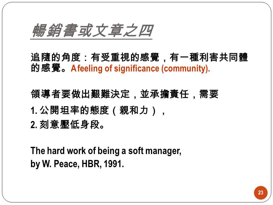 暢銷書或文章之四 追隨的角度:有受重視的感覺,有一種利害共同體 的感覺。A feeling of significance (community). 領導者要做出艱難決定,並承擔責任,需要. 1. 公開坦率的態度(親和力),
