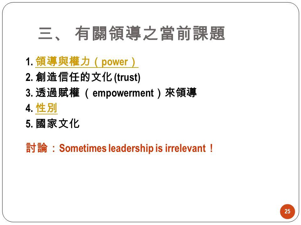 三、 有關領導之當前課題 1. 領導與權力(power) 2. 創造信任的文化 (trust) 3. 透過賦權 (empowerment)來領導 4. 性別 5. 國家文化 討論:Sometimes leadership is irrelevant!