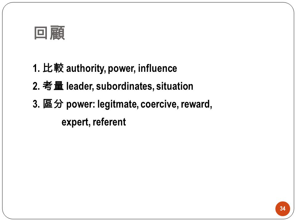 回顧 1. 比較 authority, power, influence 2. 考量 leader, subordinates, situation 3. 區分 power: legitmate, coercive, reward, expert, referent