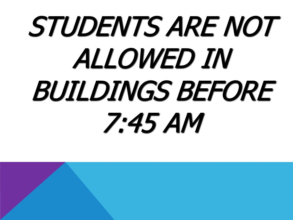 STUDENTS ARE NOT ALLOWED IN BUILDINGS BEFORE 7:45 AM