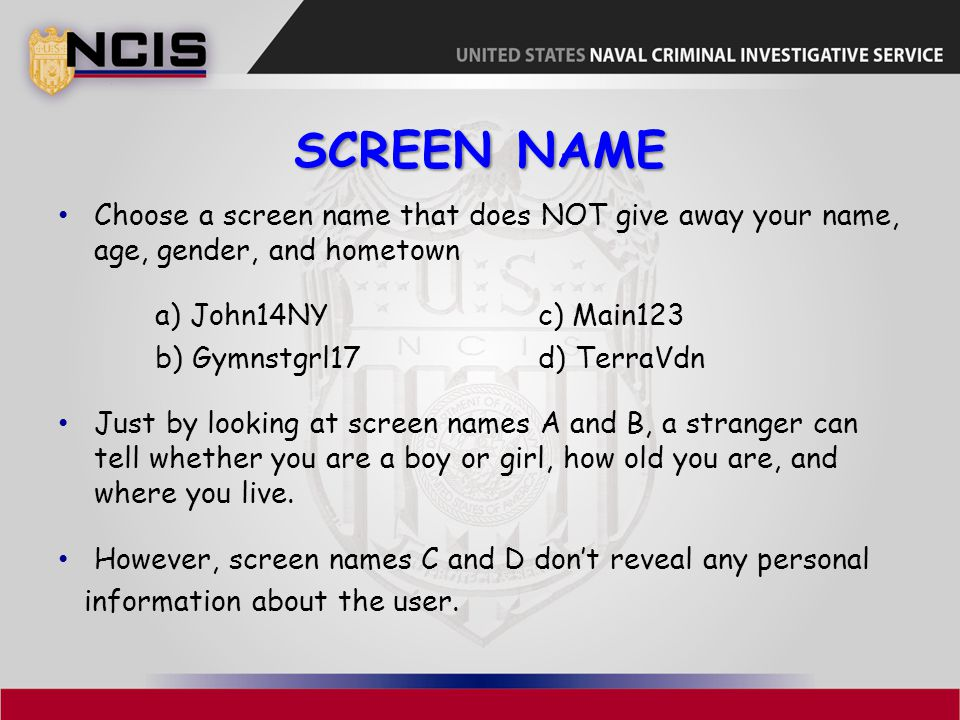 Screen name Choose a screen name that does NOT give away your name, age, gender, and hometown. a) John14NY c) Main123.