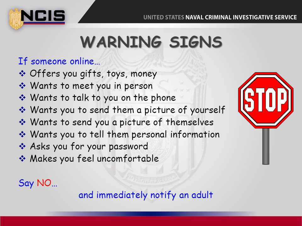 Warning Signs If someone online… Offers you gifts, toys, money