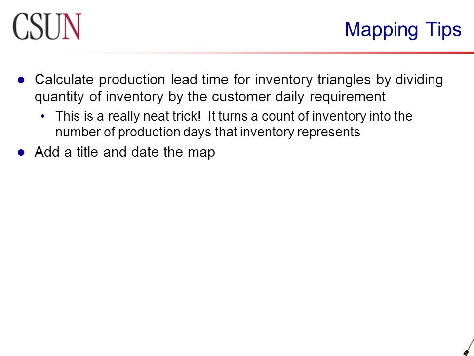 Mapping Tips Calculate production lead time for inventory triangles by dividing quantity of inventory by the customer daily requirement.