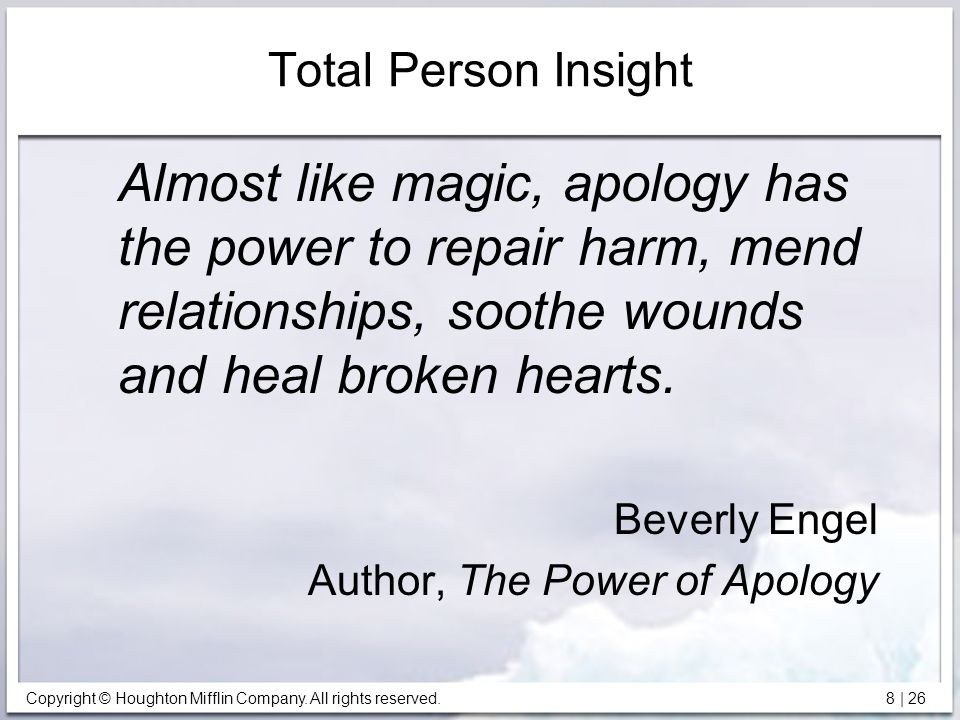 Total Person Insight Almost like magic, apology has the power to repair harm, mend relationships, soothe wounds and heal broken hearts.