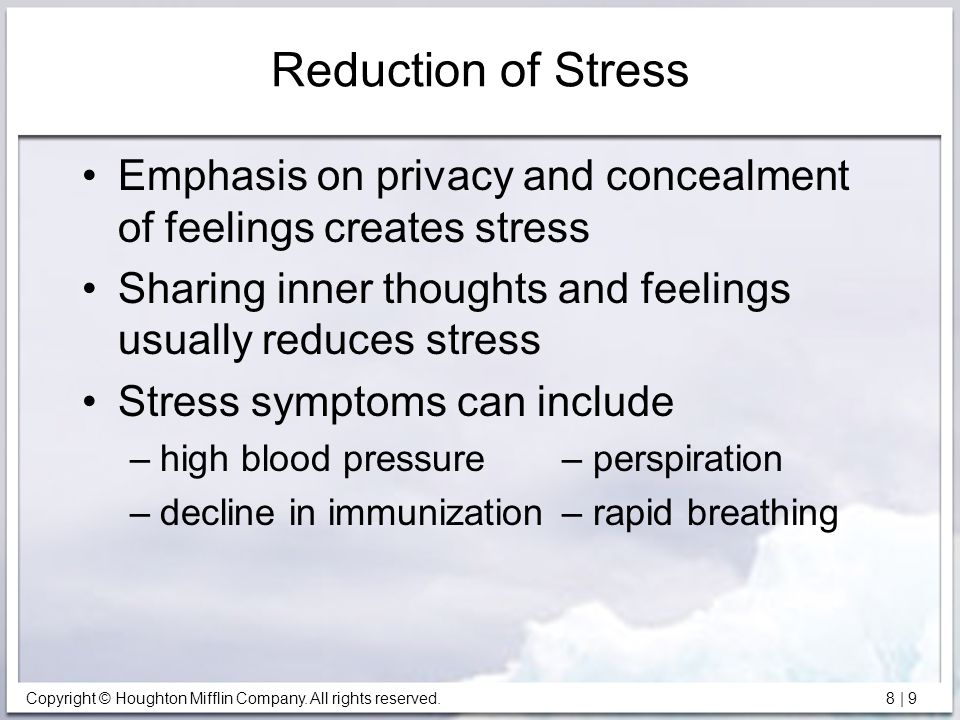 Reduction of Stress Emphasis on privacy and concealment of feelings creates stress. Sharing inner thoughts and feelings usually reduces stress.