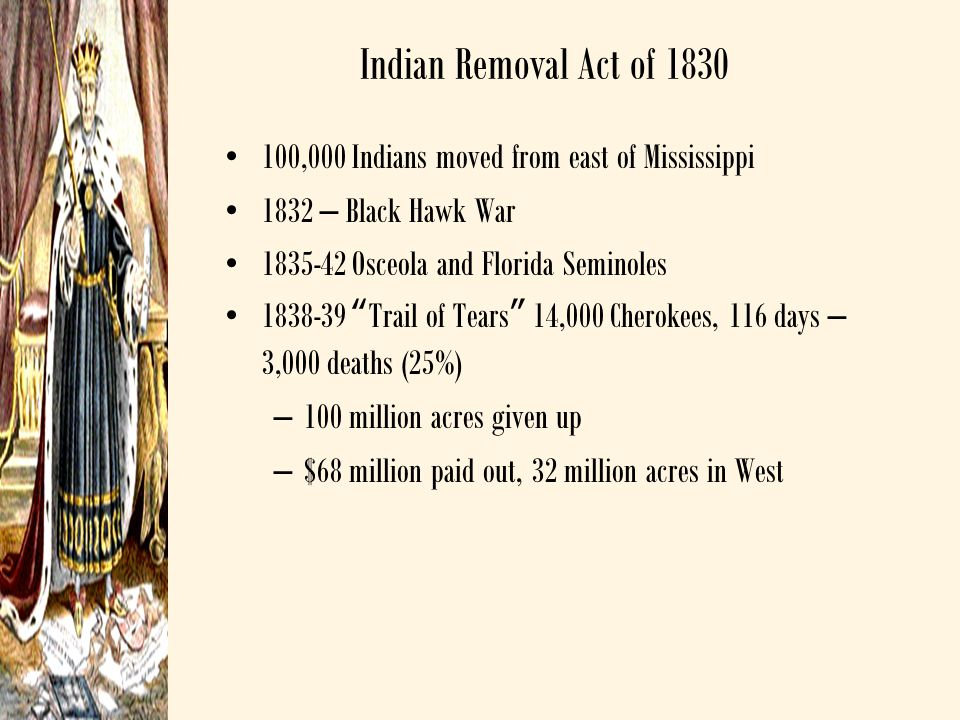 Indian Removal Act of 1830 100,000 Indians moved from east of Mississippi. 1832 – Black Hawk War. 1835-42 Osceola and Florida Seminoles.