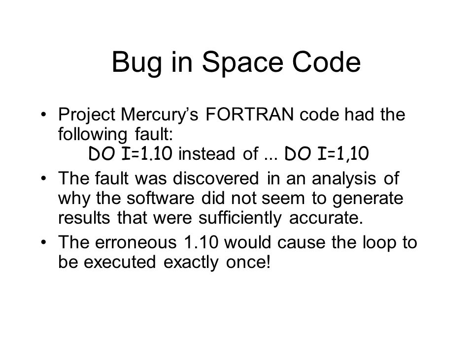 Bug in Space Code Project Mercury's FORTRAN code had the following fault: DO I=1.10 instead of ... DO I=1,10.