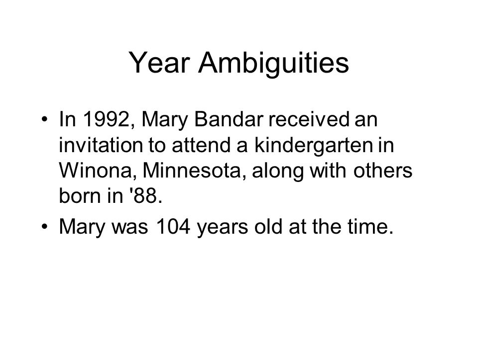 Year Ambiguities In 1992, Mary Bandar received an invitation to attend a kindergarten in Winona, Minnesota, along with others born in 88.