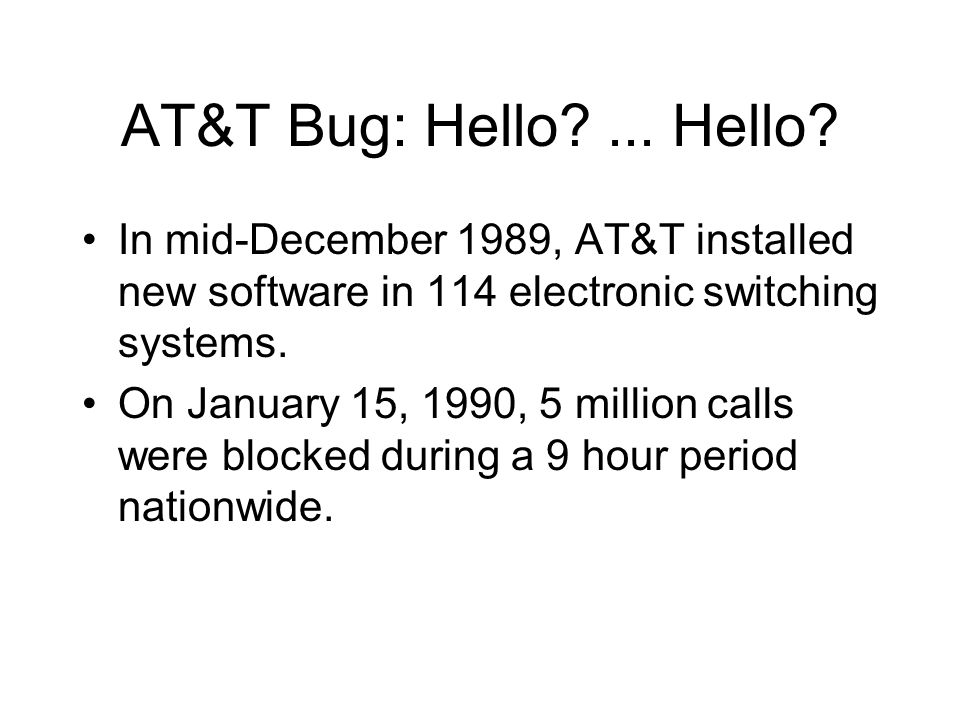 AT&T Bug: Hello ... Hello In mid-December 1989, AT&T installed new software in 114 electronic switching systems.