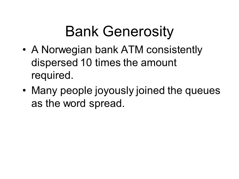 Bank Generosity A Norwegian bank ATM consistently dispersed 10 times the amount required.