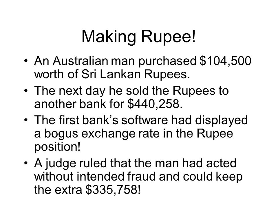 Making Rupee! An Australian man purchased $104,500 worth of Sri Lankan Rupees. The next day he sold the Rupees to another bank for $440,258.