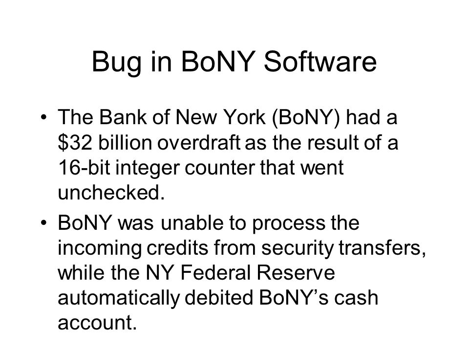 Bug in BoNY Software The Bank of New York (BoNY) had a $32 billion overdraft as the result of a 16-bit integer counter that went unchecked.