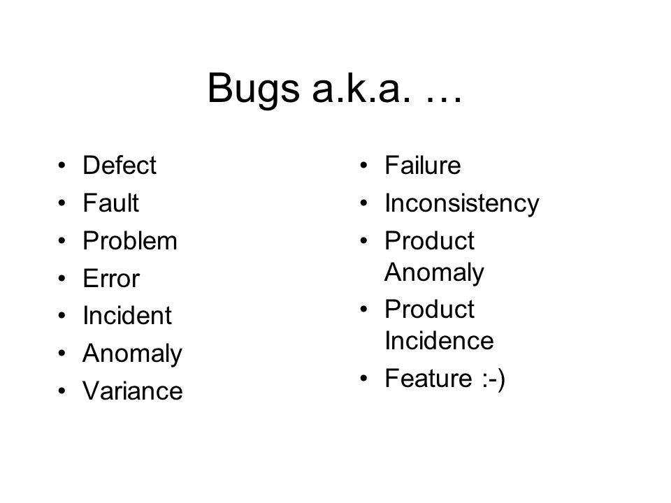 Bugs a.k.a. … Defect Fault Problem Error Incident Anomaly Variance