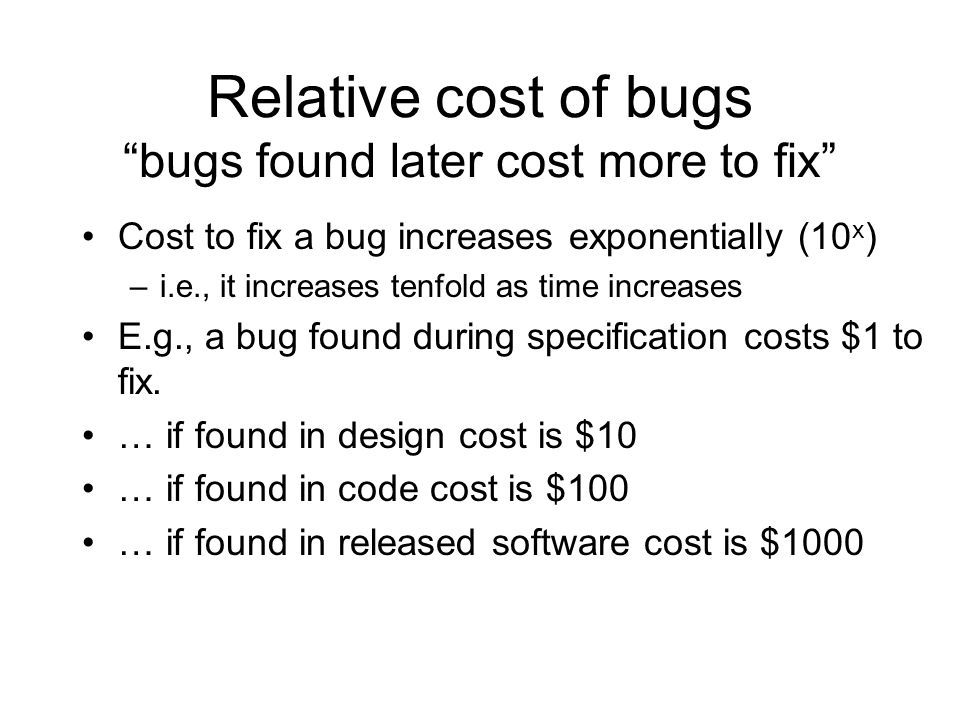 Relative cost of bugs bugs found later cost more to fix