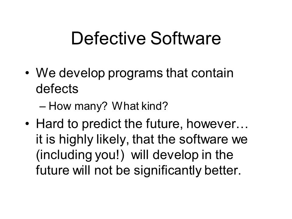 Defective Software We develop programs that contain defects