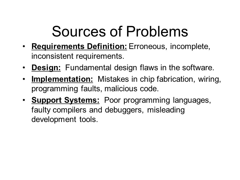 Sources of Problems Requirements Definition: Erroneous, incomplete, inconsistent requirements. Design: Fundamental design flaws in the software.