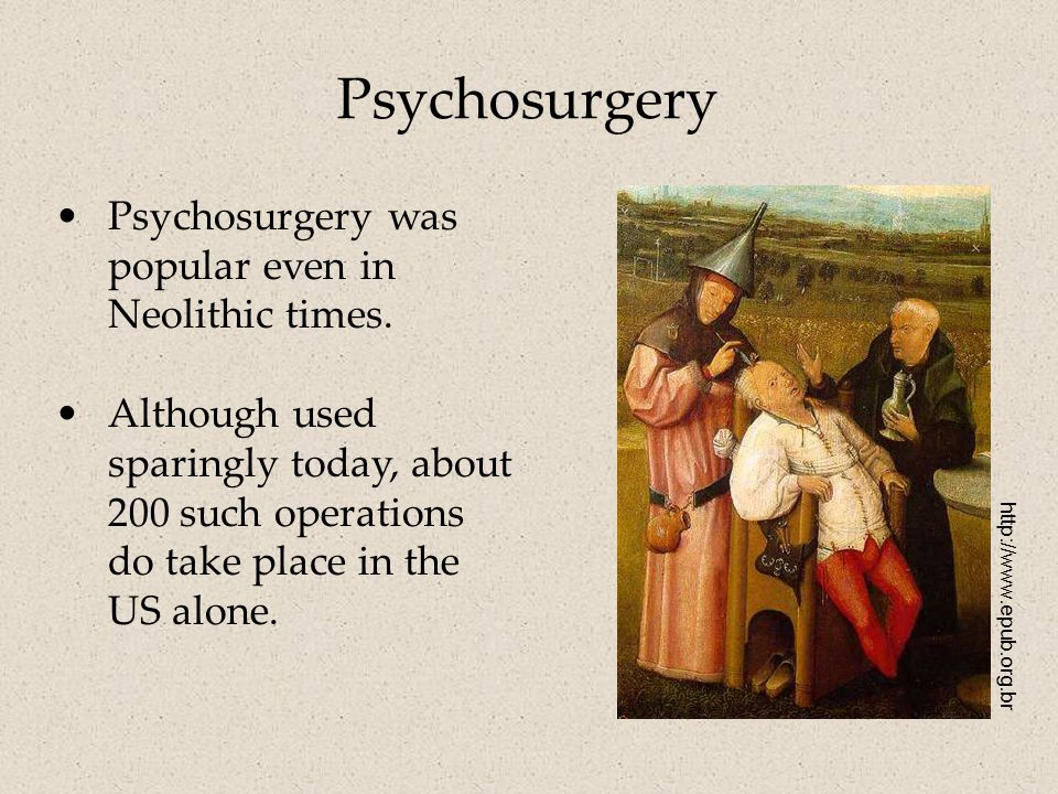 Psychosurgery Psychosurgery was popular even in Neolithic times.