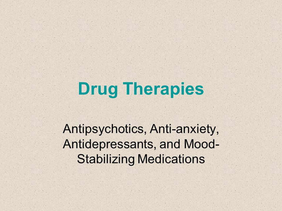 Drug Therapies Antipsychotics, Anti-anxiety, Antidepressants, and Mood-Stabilizing Medications
