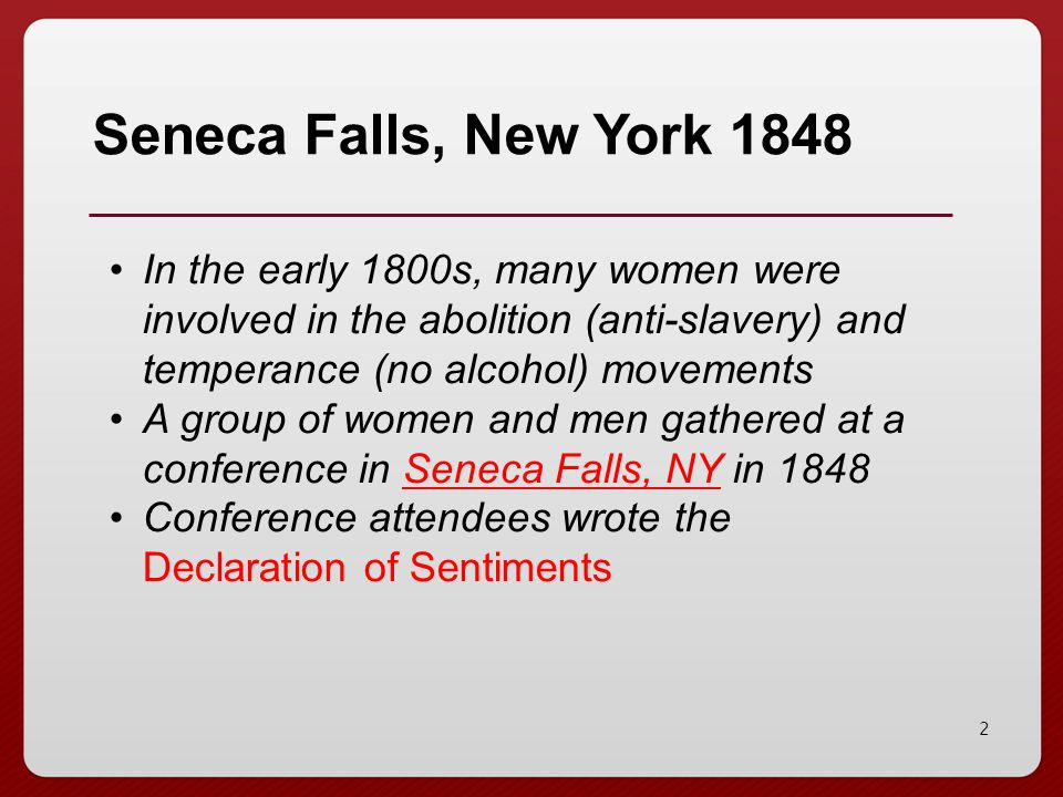 Seneca Falls, New York 1848 In the early 1800s, many women were involved in the abolition (anti-slavery) and temperance (no alcohol) movements.