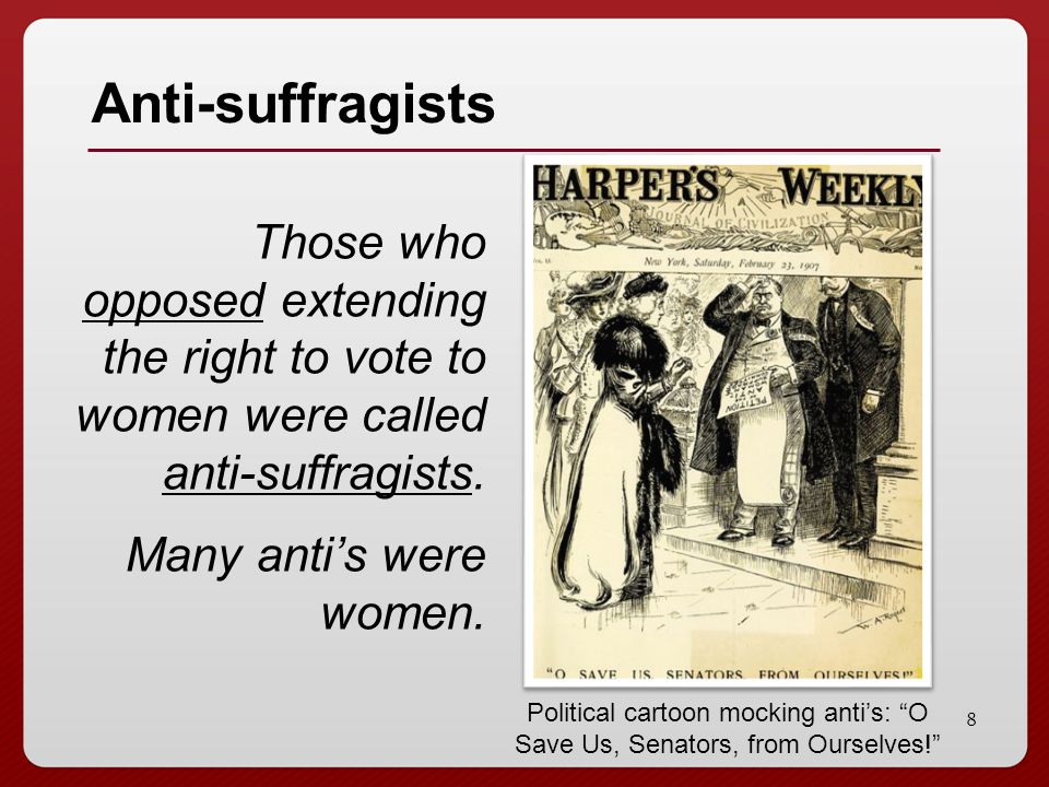 Anti-suffragists Those who opposed extending the right to vote to women were called anti-suffragists. Many anti's were women.