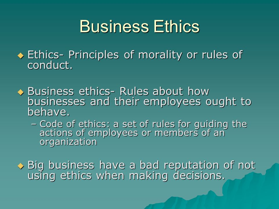 Business Ethics Ethics- Principles of morality or rules of conduct.