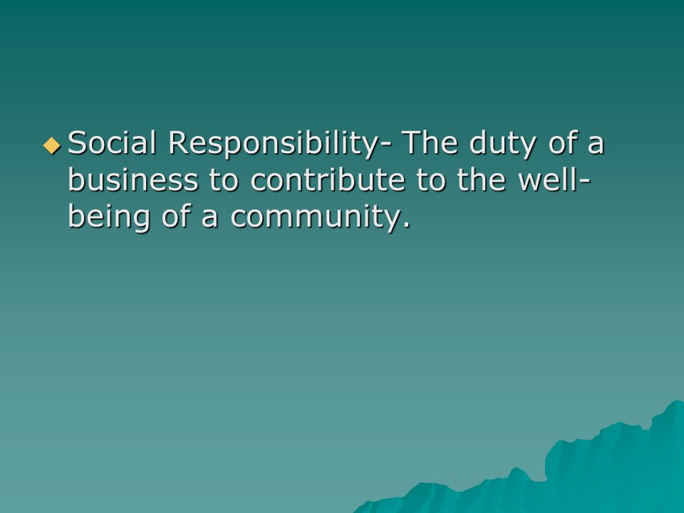 Social Responsibility- The duty of a business to contribute to the well-being of a community.