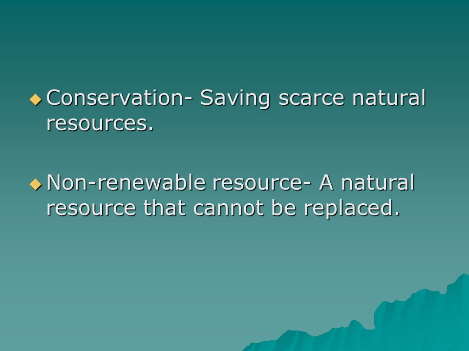 Conservation- Saving scarce natural resources.