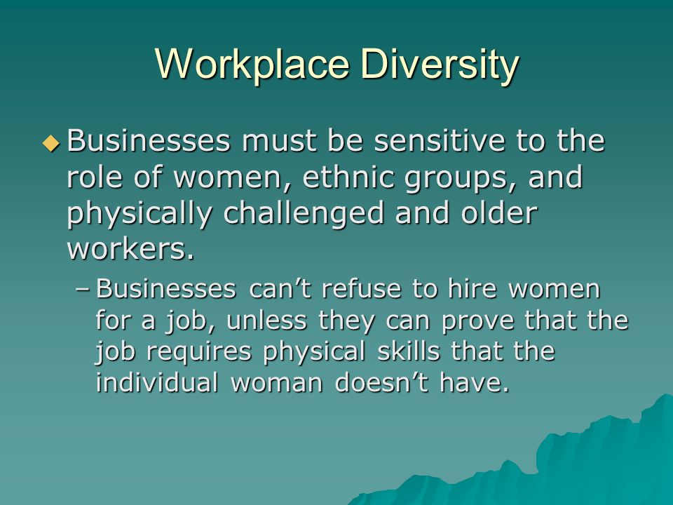 Workplace Diversity Businesses must be sensitive to the role of women, ethnic groups, and physically challenged and older workers.