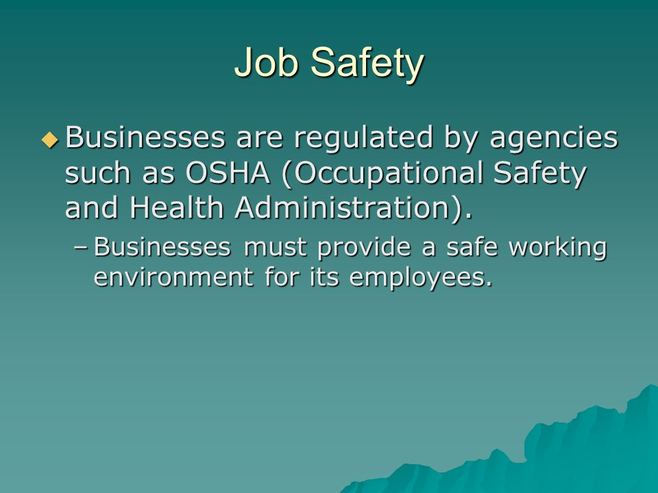 Job Safety Businesses are regulated by agencies such as OSHA (Occupational Safety and Health Administration).