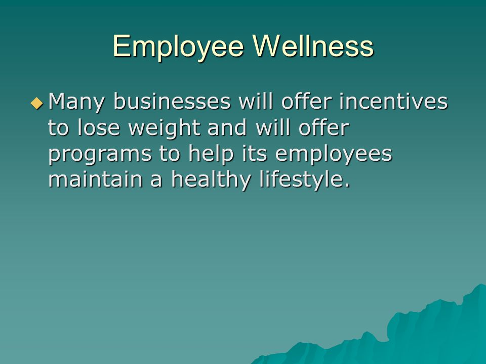Employee Wellness Many businesses will offer incentives to lose weight and will offer programs to help its employees maintain a healthy lifestyle.