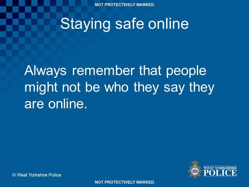 Staying safe online Always remember that people might not be who they say they are online.