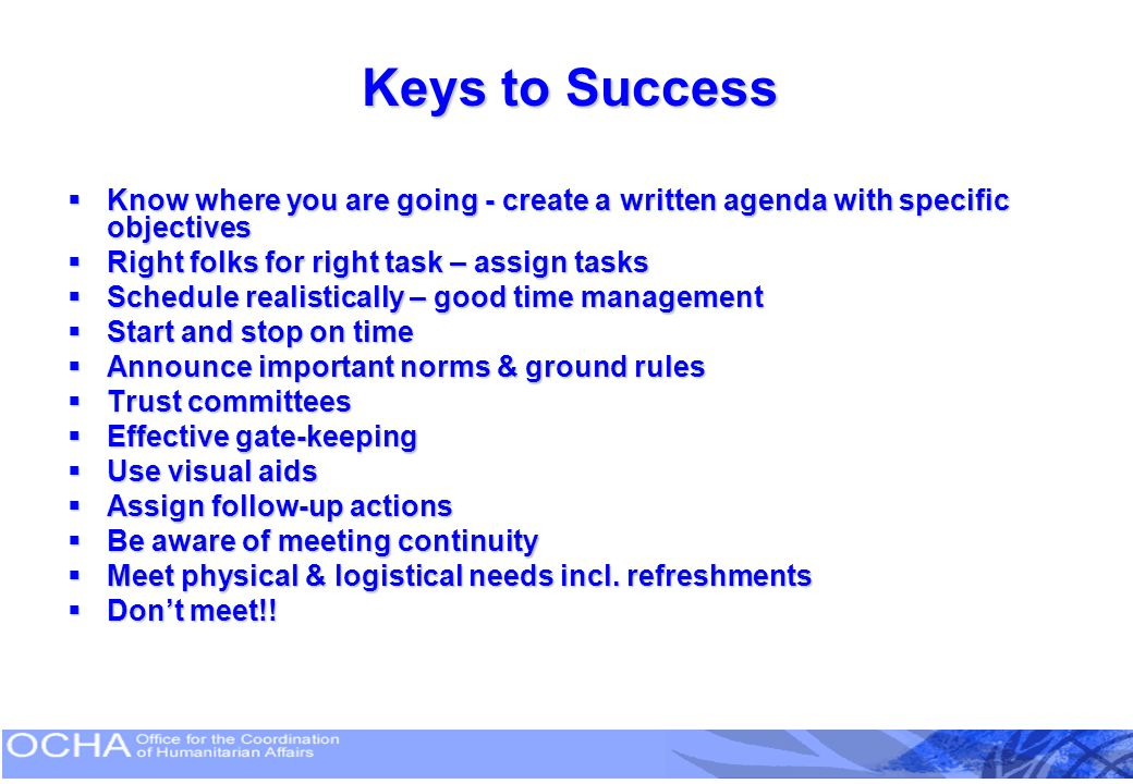 Keys to Success Know where you are going - create a written agenda with specific objectives. Right folks for right task – assign tasks.