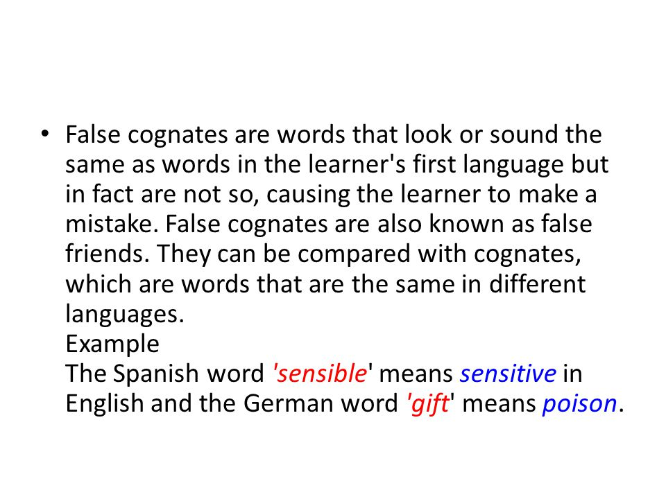 False cognates are words that look or sound the same as words in the learner s first language but in fact are not so, causing the learner to make a mistake.