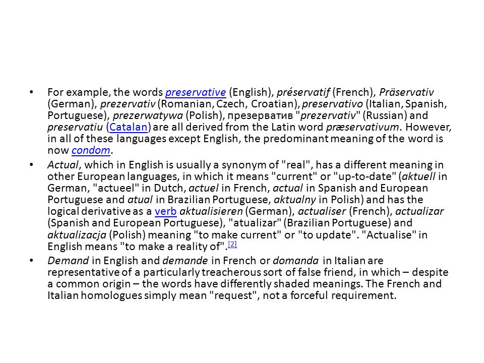 For example, the words preservative (English), préservatif (French), Präservativ (German), prezervativ (Romanian, Czech, Croatian), preservativo (Italian, Spanish, Portuguese), prezerwatywa (Polish), презерватив prezervativ (Russian) and preservatiu (Catalan) are all derived from the Latin word præservativum. However, in all of these languages except English, the predominant meaning of the word is now condom.
