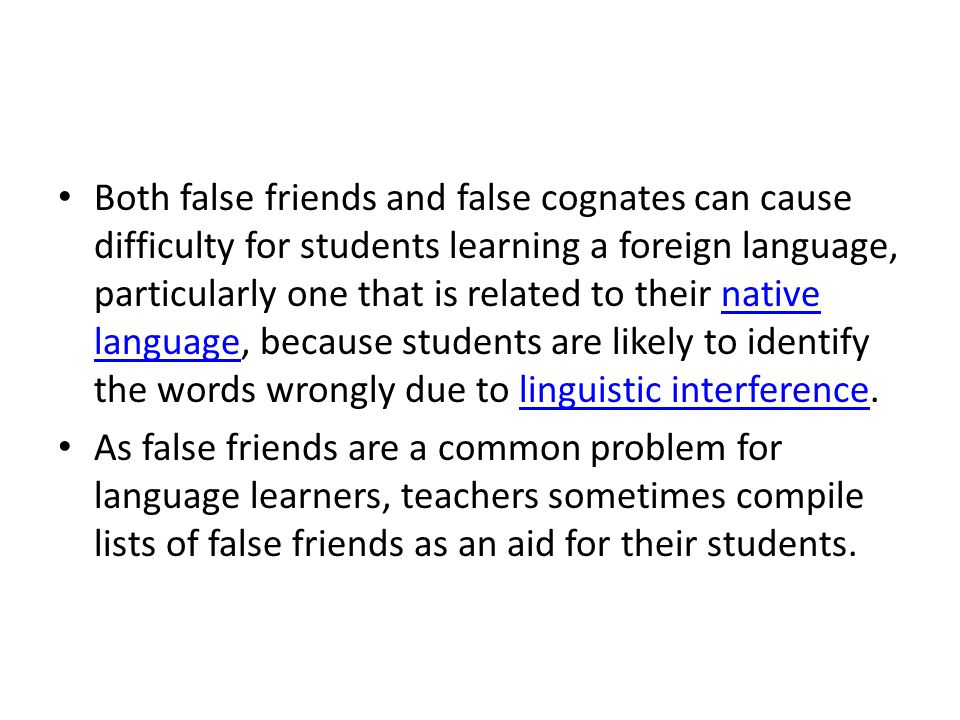 Both false friends and false cognates can cause difficulty for students learning a foreign language, particularly one that is related to their native language, because students are likely to identify the words wrongly due to linguistic interference.