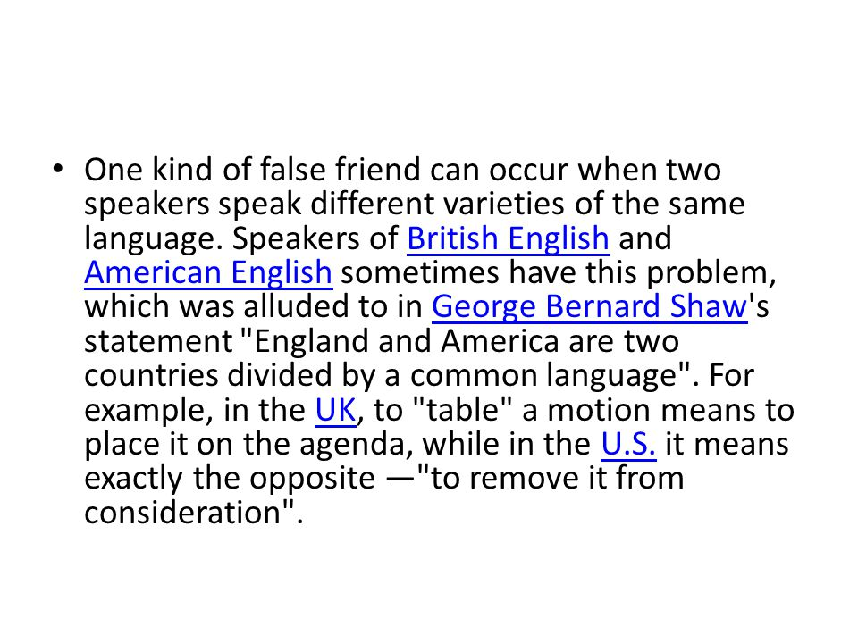 One kind of false friend can occur when two speakers speak different varieties of the same language.
