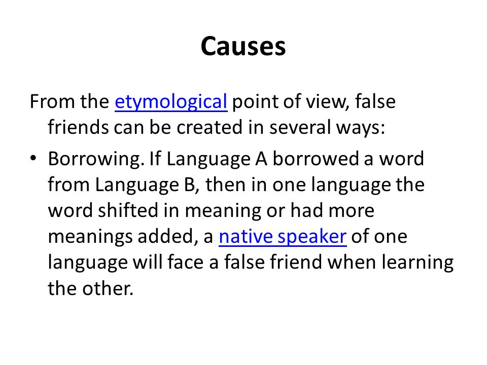Causes From the etymological point of view, false friends can be created in several ways: