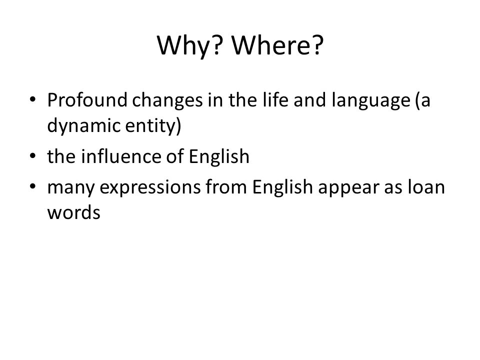 Why Where Profound changes in the life and language (a dynamic entity) the influence of English.