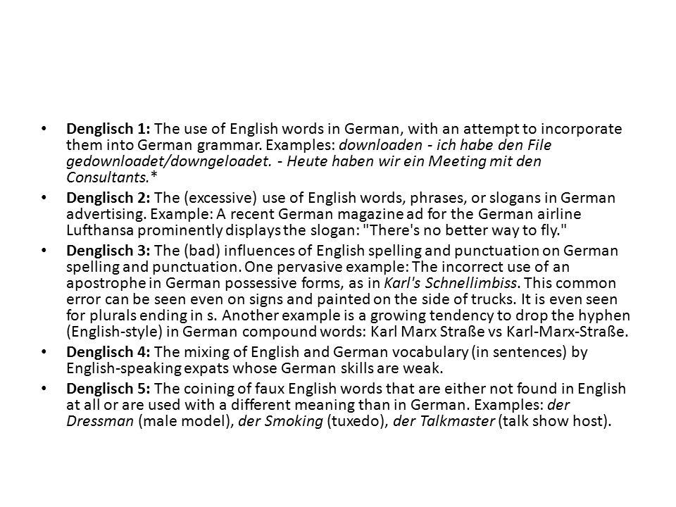 Denglisch 1: The use of English words in German, with an attempt to incorporate them into German grammar. Examples: downloaden - ich habe den File gedownloadet/downgeloadet. - Heute haben wir ein Meeting mit den Consultants.*