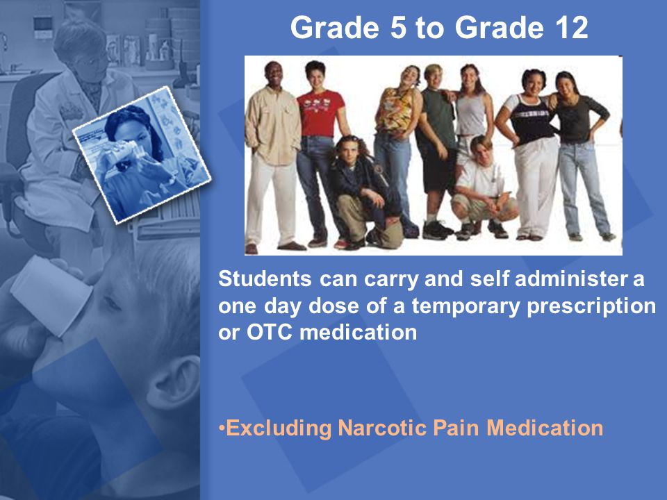 Grade 5 to Grade 12 Students can carry and self administer a one day dose of a temporary prescription or OTC medication.