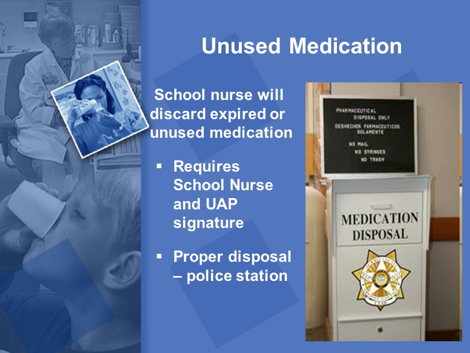 Unused Medication School nurse will discard expired or unused medication. Requires School Nurse and UAP signature.