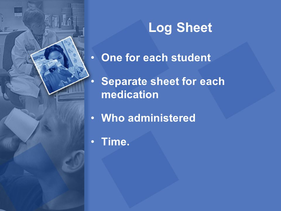 Log Sheet One for each student Separate sheet for each medication