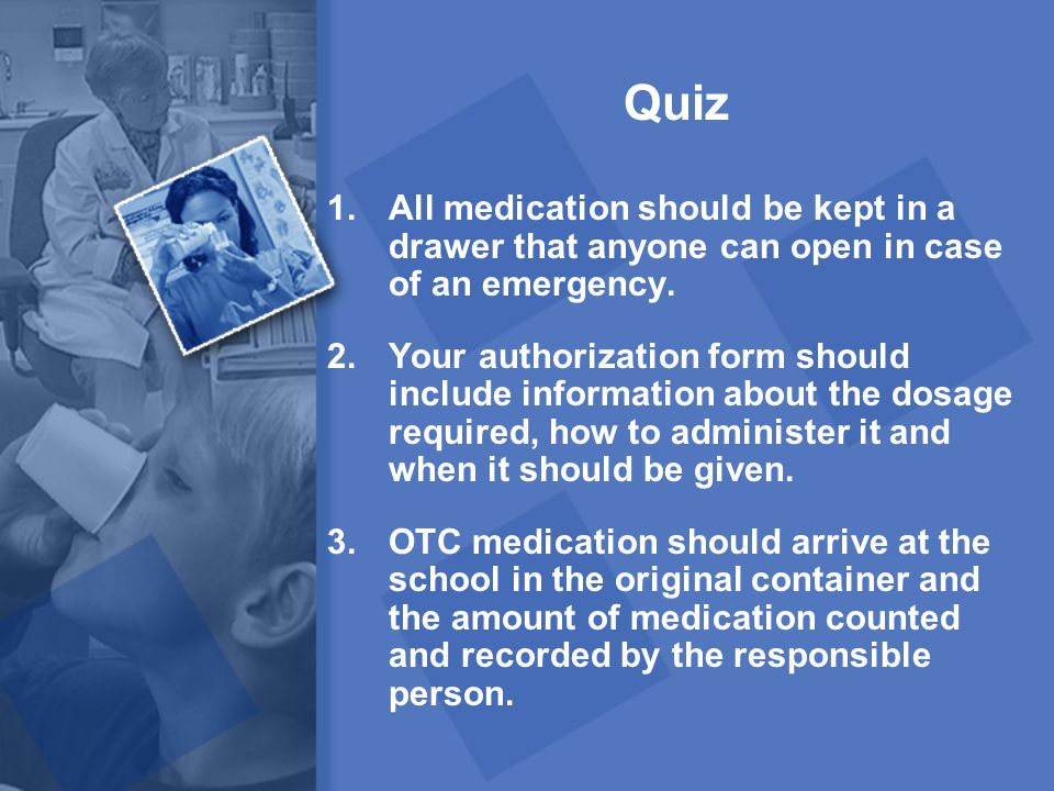 Quiz All medication should be kept in a drawer that anyone can open in case of an emergency.