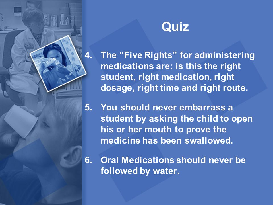 Quiz The Five Rights for administering medications are: is this the right student, right medication, right dosage, right time and right route.