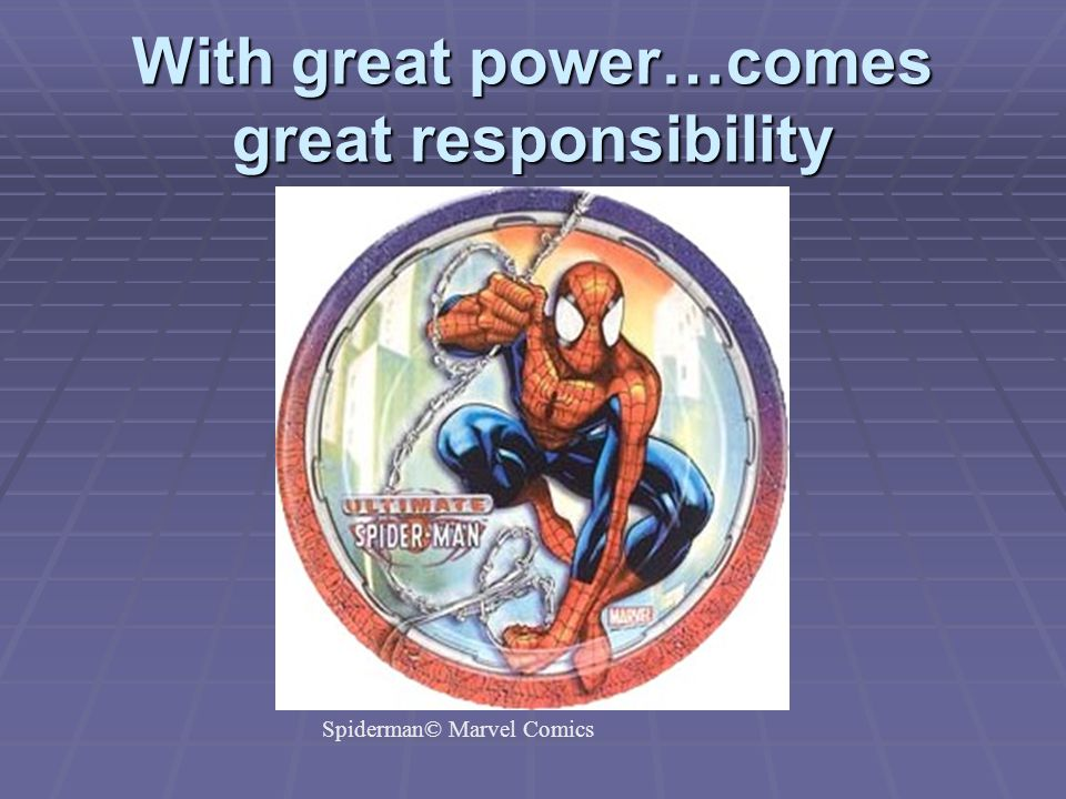 With great power…comes great responsibility