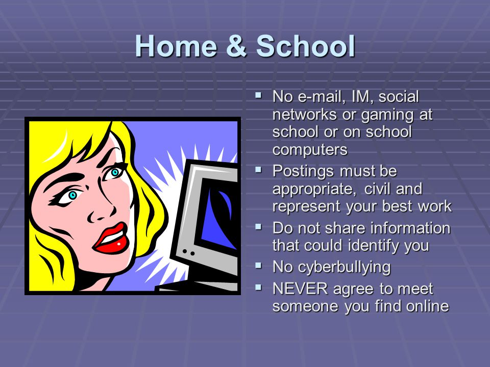 Home & School No e-mail, IM, social networks or gaming at school or on school computers.