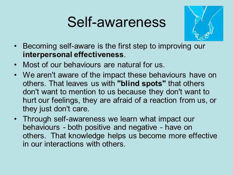 Self-awareness Becoming self-aware is the first step to improving our interpersonal effectiveness. Most of our behaviours are natural for us.
